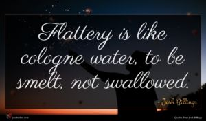 Josh Billings quote : Flattery is like cologne ...