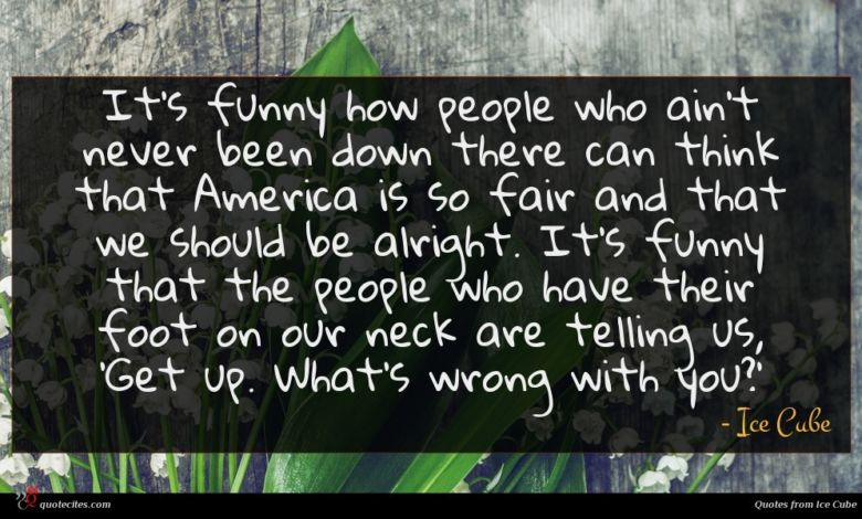 It's funny how people who ain't never been down there can think that America is so fair and that we should be alright. It's funny that the people who have their foot on our neck are telling us, 'Get up. What's wrong with you?'