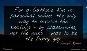 George A. Romero quote : For a Catholic kid ...