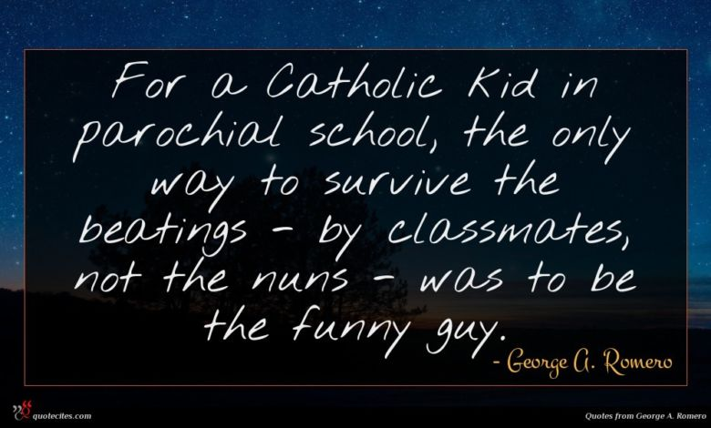For a Catholic kid in parochial school, the only way to survive the beatings - by classmates, not the nuns - was to be the funny guy.