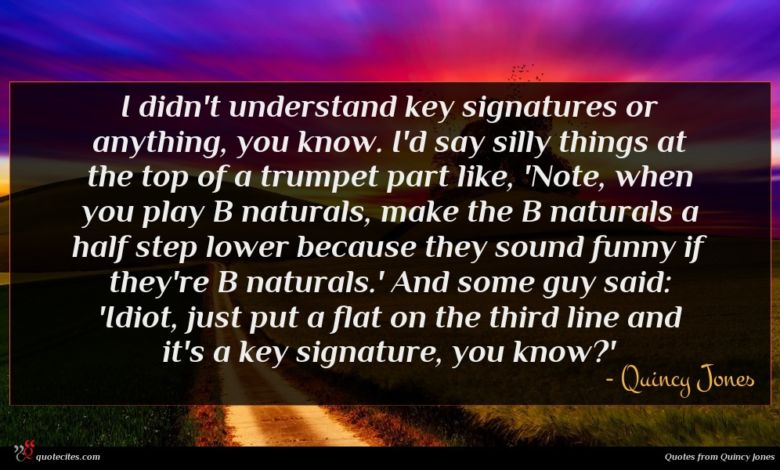 I didn't understand key signatures or anything, you know. I'd say silly things at the top of a trumpet part like, 'Note, when you play B naturals, make the B naturals a half step lower because they sound funny if they're B naturals.' And some guy said: 'Idiot, just put a flat on the third line and it's a key signature, you know?'