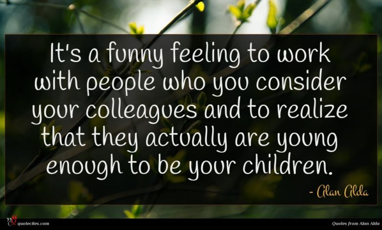 It's a funny feeling to work with people who you consider your colleagues and to realize that they actually are young enough to be your children.
