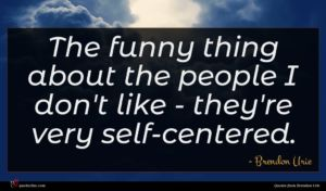 Brendon Urie quote : The funny thing about ...