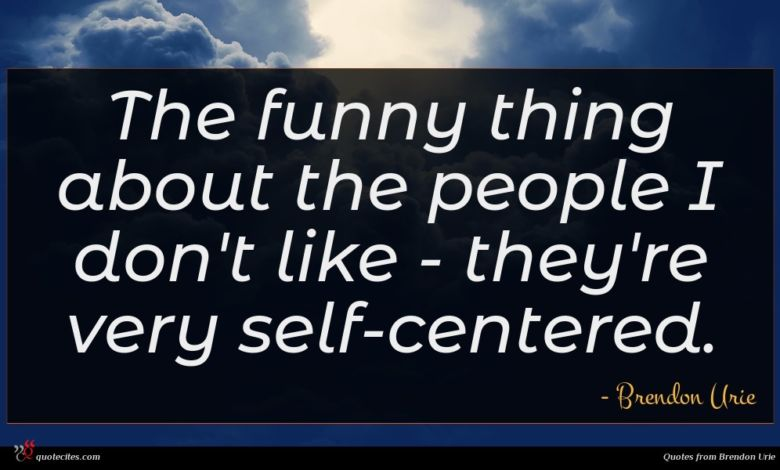 The funny thing about the people I don't like - they're very self-centered.