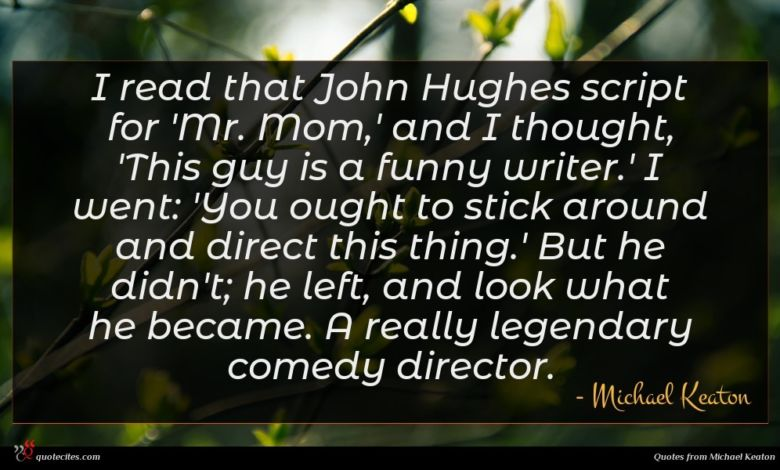 I read that John Hughes script for 'Mr. Mom,' and I thought, 'This guy is a funny writer.' I went: 'You ought to stick around and direct this thing.' But he didn't; he left, and look what he became. A really legendary comedy director.