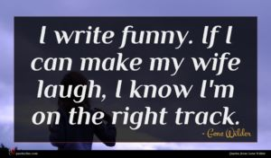 Gene Wilder quote : I write funny If ...