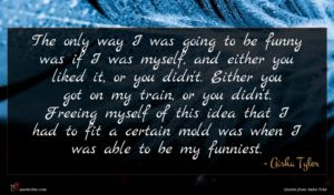 Aisha Tyler quote : The only way I ...