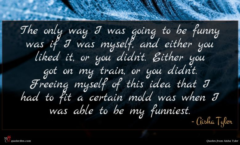 Photo of Aisha Tyler quote : The only way I …