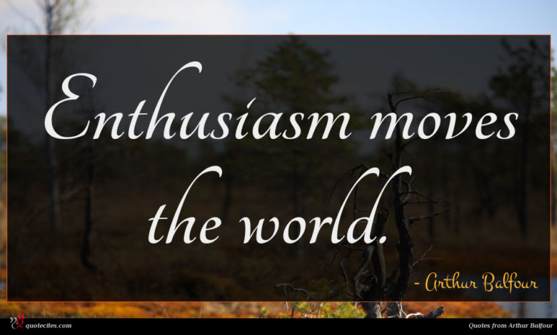 Enthusiasm moves the world.