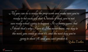 Rickie Fowler quote : All you can do ...