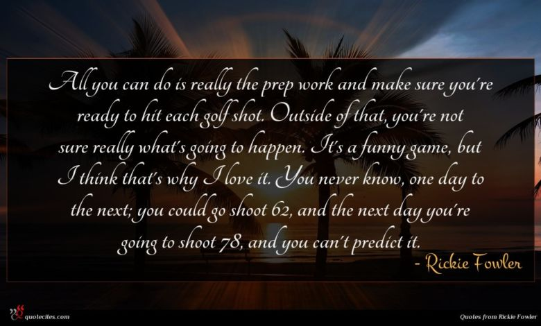 All you can do is really the prep work and make sure you're ready to hit each golf shot. Outside of that, you're not sure really what's going to happen. It's a funny game, but I think that's why I love it. You never know, one day to the next; you could go shoot 62, and the next day you're going to shoot 78, and you can't predict it.