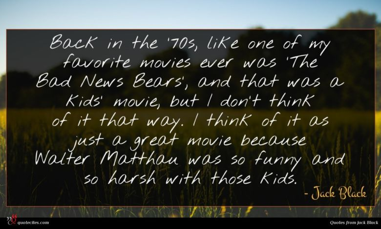 Back in the '70s, like one of my favorite movies ever was 'The Bad News Bears', and that was a kids' movie, but I don't think of it that way. I think of it as just a great movie because Walter Matthau was so funny and so harsh with those kids.