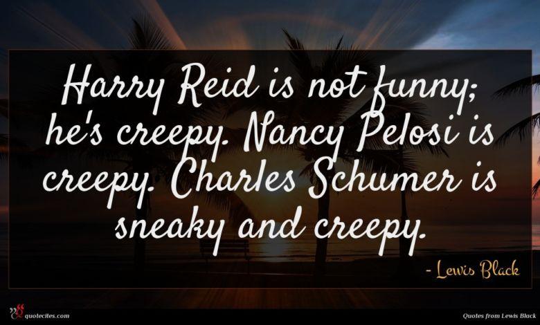 Harry Reid is not funny; he's creepy. Nancy Pelosi is creepy. Charles Schumer is sneaky and creepy.