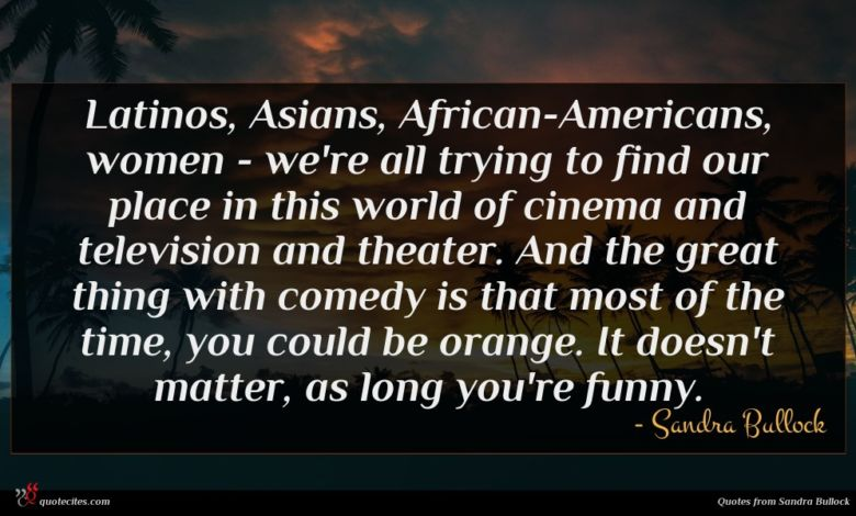 Latinos, Asians, African-Americans, women - we're all trying to find our place in this world of cinema and television and theater. And the great thing with comedy is that most of the time, you could be orange. It doesn't matter, as long you're funny.