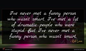 Rob Lowe quote : I've never met a ...