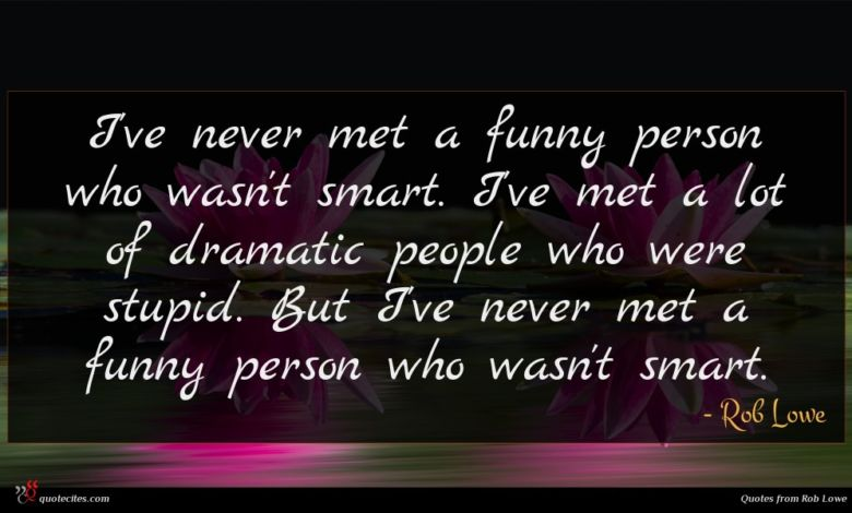 I've never met a funny person who wasn't smart. I've met a lot of dramatic people who were stupid. But I've never met a funny person who wasn't smart.