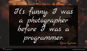Kevin Systrom quote : It's funny I was ...