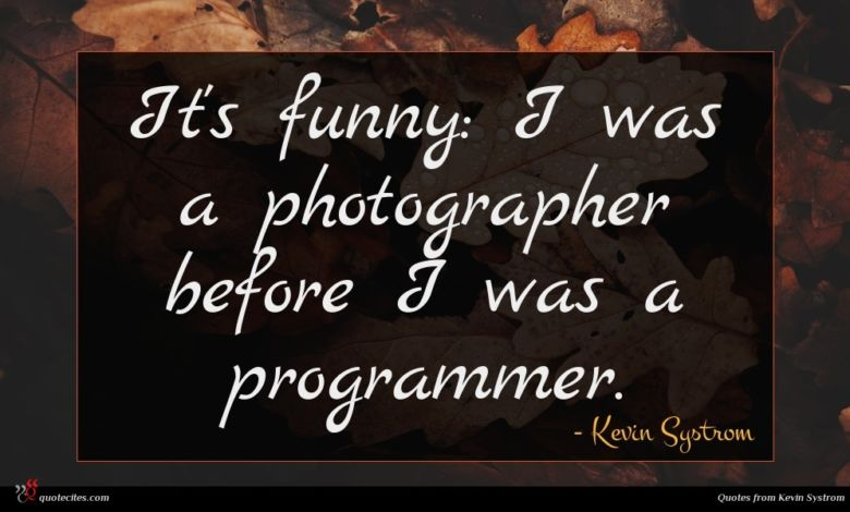 It's funny: I was a photographer before I was a programmer.