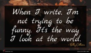 Billy Collins quote : When I write I'm ...