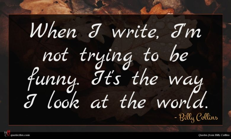 When I write, I'm not trying to be funny. It's the way I look at the world.