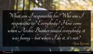 Sam Kinison quote : What am I responsible ...
