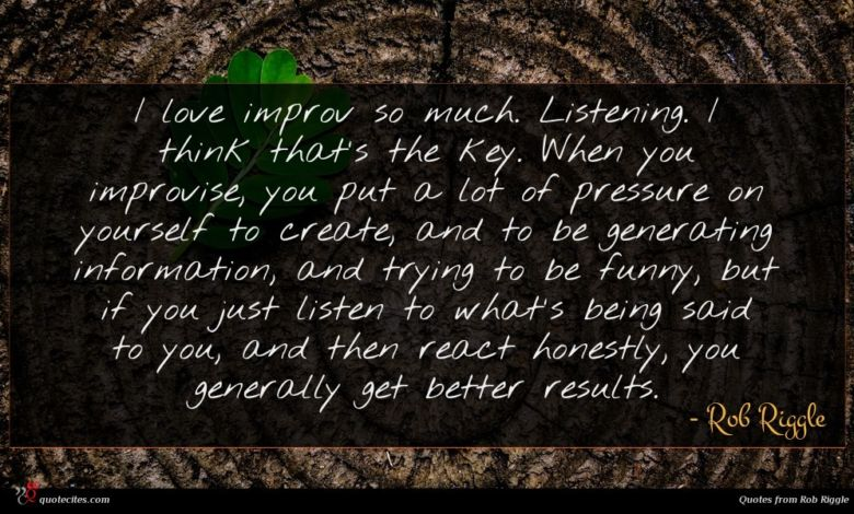 I love improv so much. Listening. I think that's the key. When you improvise, you put a lot of pressure on yourself to create, and to be generating information, and trying to be funny, but if you just listen to what's being said to you, and then react honestly, you generally get better results.