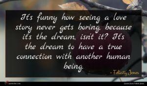 Felicity Jones quote : It's funny how seeing ...