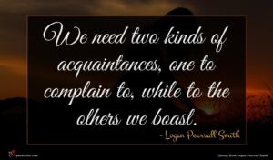 Logan Pearsall Smith quote : We need two kinds ...