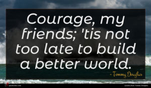 Tommy Douglas quote : Courage my friends 'tis ...