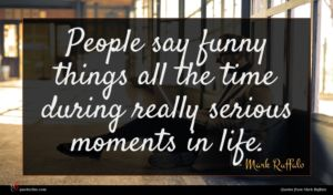 Mark Ruffalo quote : People say funny things ...