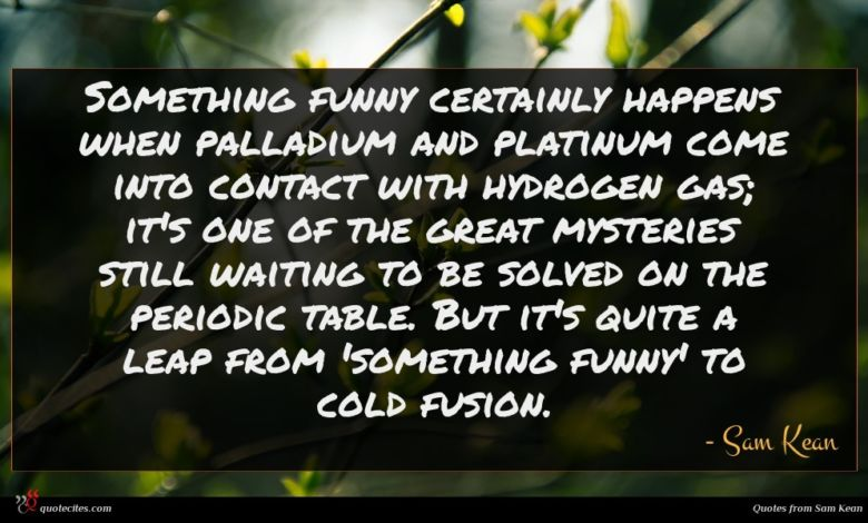 Something funny certainly happens when palladium and platinum come into contact with hydrogen gas; it's one of the great mysteries still waiting to be solved on the periodic table. But it's quite a leap from 'something funny' to cold fusion.
