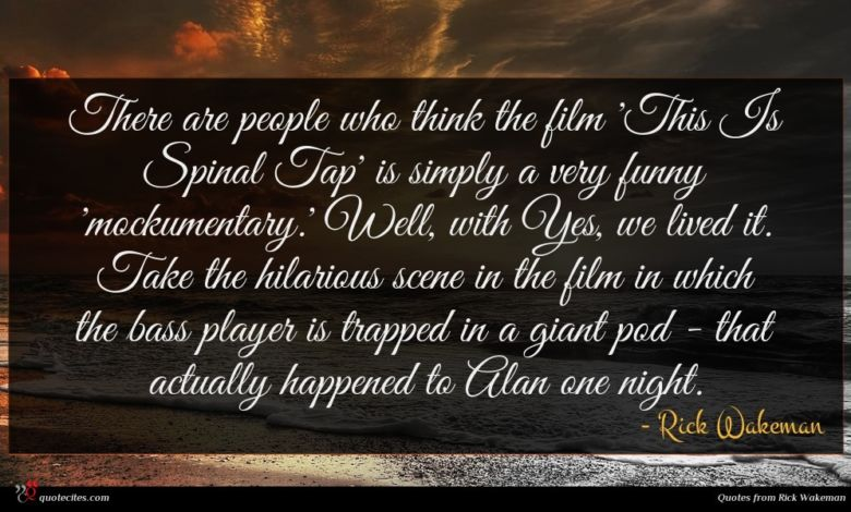 There are people who think the film 'This Is Spinal Tap' is simply a very funny 'mockumentary.' Well, with Yes, we lived it. Take the hilarious scene in the film in which the bass player is trapped in a giant pod - that actually happened to Alan one night.