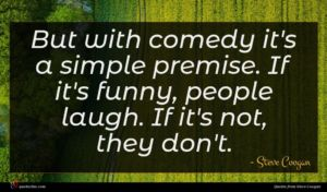 Steve Coogan quote : But with comedy it's ...