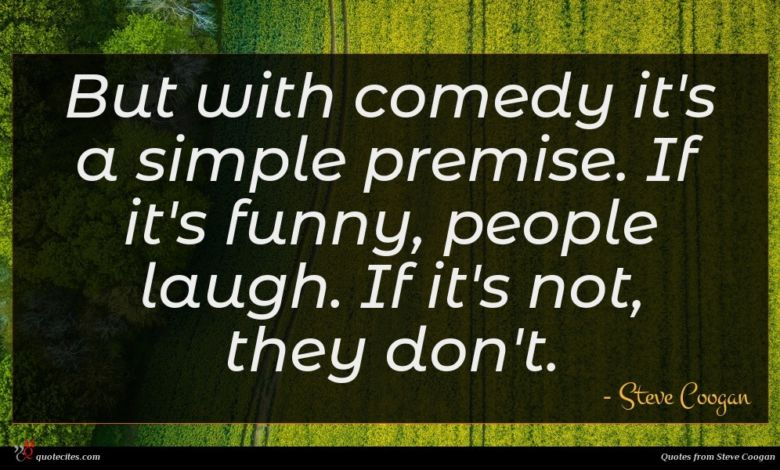 But with comedy it's a simple premise. If it's funny, people laugh. If it's not, they don't.