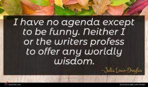 Julia Louis-Dreyfus quote : I have no agenda ...
