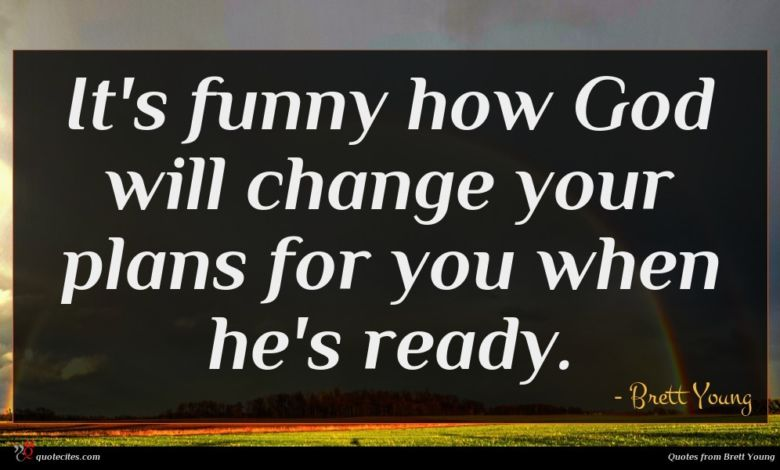 It's funny how God will change your plans for you when he's ready.