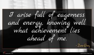 Zane Grey quote : I arise full of ...