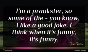Sean Spicer quote : I'm a prankster so ...