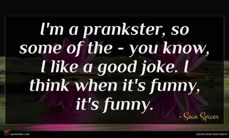 I'm a prankster, so some of the - you know, I like a good joke. I think when it's funny, it's funny.