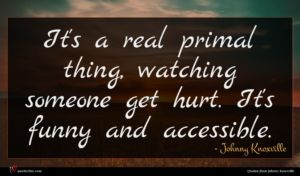 Johnny Knoxville quote : It's a real primal ...