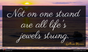 William Morris quote : Not on one strand ...