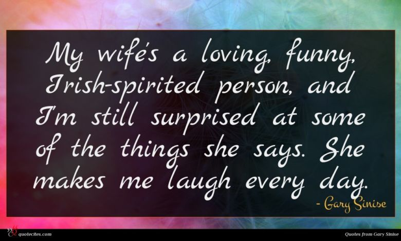 My wife's a loving, funny, Irish-spirited person, and I'm still surprised at some of the things she says. She makes me laugh every day.