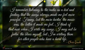 Chris Isaak quote : I remember listening to ...