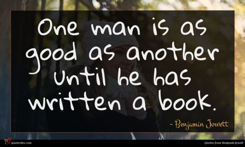 One man is as good as another until he has written a book.