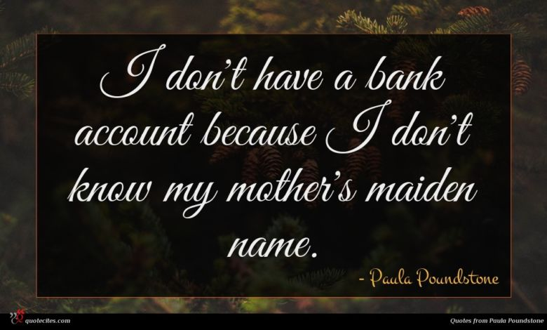 I don't have a bank account because I don't know my mother's maiden name.