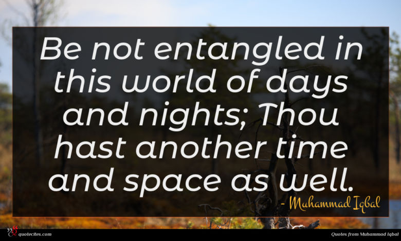 Be not entangled in this world of days and nights; Thou hast another time and space as well.