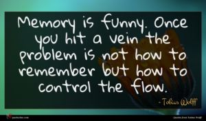 Tobias Wolff quote : Memory is funny Once ...