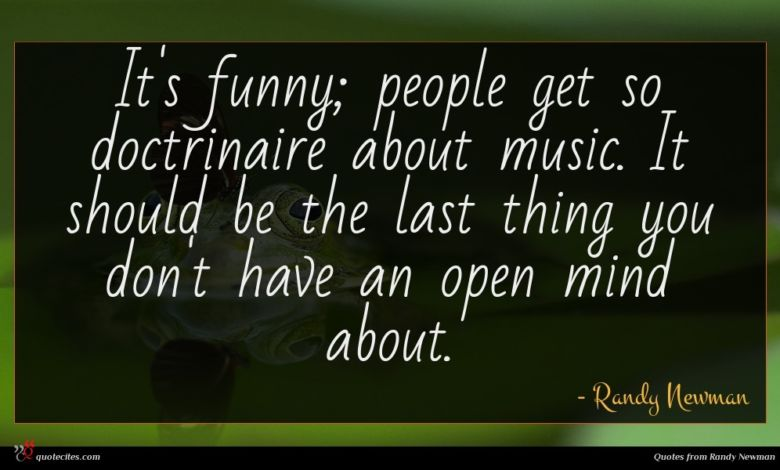 It's funny; people get so doctrinaire about music. It should be the last thing you don't have an open mind about.
