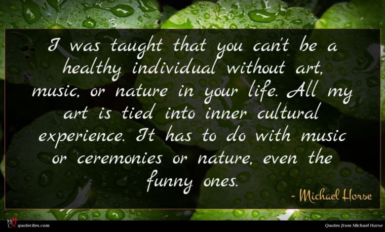 I was taught that you can't be a healthy individual without art, music, or nature in your life. All my art is tied into inner cultural experience. It has to do with music or ceremonies or nature, even the funny ones.