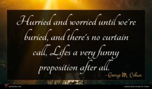 George M. Cohan quote : Hurried and worried until ...